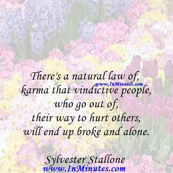 There's a natural law of karma that vindictive people, who go out of their way to hurt others, will end up broke and alone.Sylvester Stallone