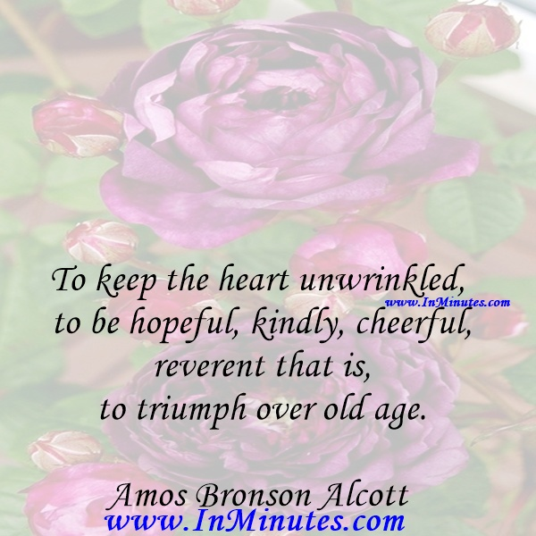 To keep the heart unwrinkled, to be hopeful, kindly, cheerful, reverent that is to triumph over old age.Amos Bronson Alcott