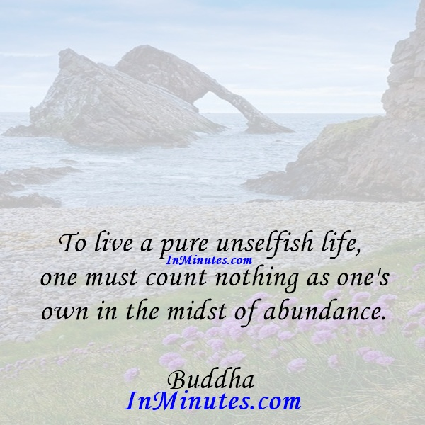To live a pure unselfish life, one must count nothing as one's own in the midst of abundance. Buddha