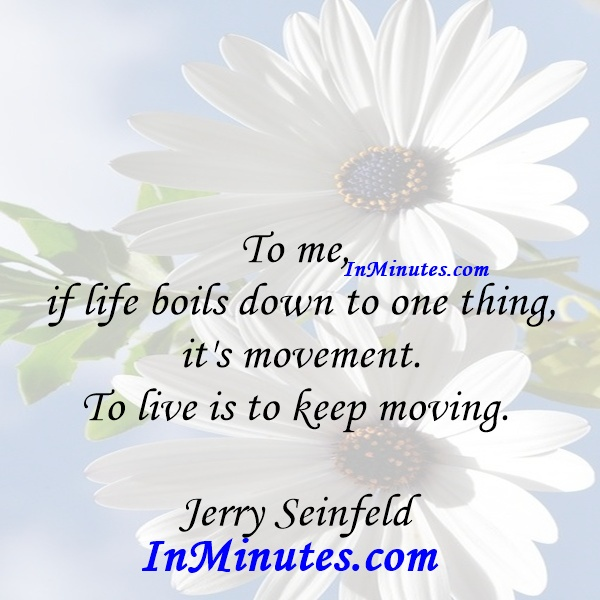 To me, if life boils down to one thing, it's movement. To live is to keep moving. Jerry Seinfeld