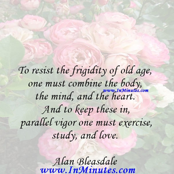 To resist the frigidity of old age, one must combine the body, the mind, and the heart. And to keep these in parallel vigor one must exercise, study, and love. Alan Bleasdale