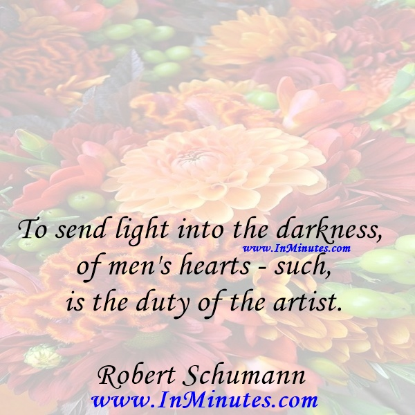 To send light into the darkness of men's hearts - such is the duty of the artist.Robert Schumann