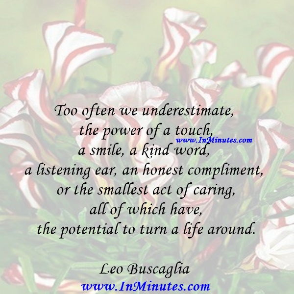 Too often we underestimate the power of a touch, a smile, a kind word, a listening ear, an honest compliment, or the smallest act of caring, all of which have the potential to turn a life around.Leo Buscaglia