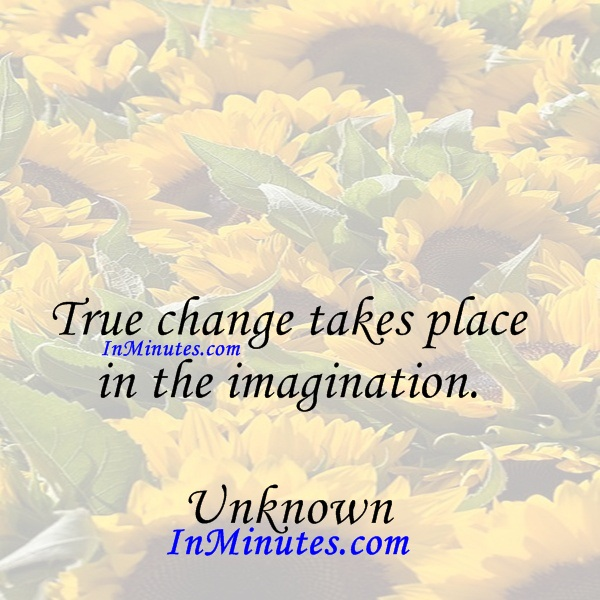 True change takes place in the imagination. Unknown