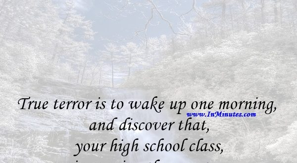 True terror is to wake up one morning and discover that your high school class is running the country.Kurt Vonnegut