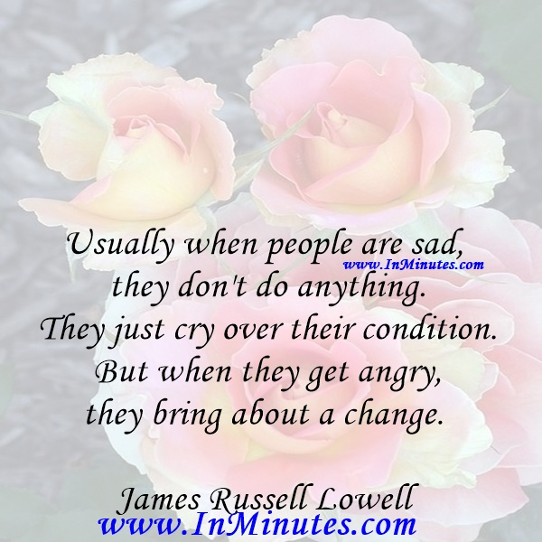 Usually when people are sad, they don't do anything. They just cry over their condition. But when they get angry, they bring about a change.James Russell Lowell