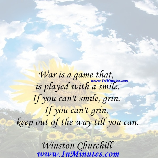 War is a game that is played with a smile. If you can't smile, grin. If you can't grin, keep out of the way till you can.Winston Churchill