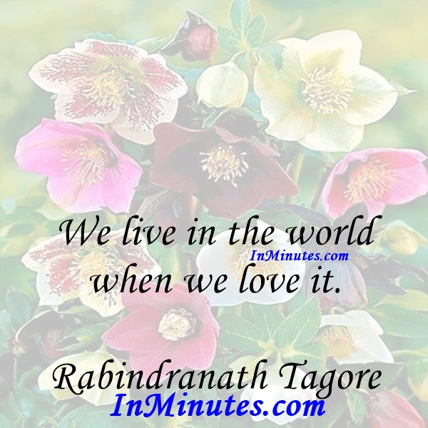 We live in the world when we love it. Rabindranath Tagore