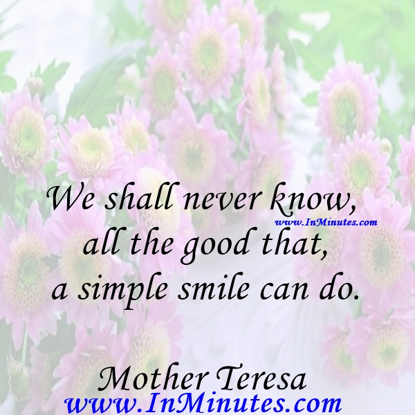 We shall never know all the good that a simple smile can do.Mother Teresa