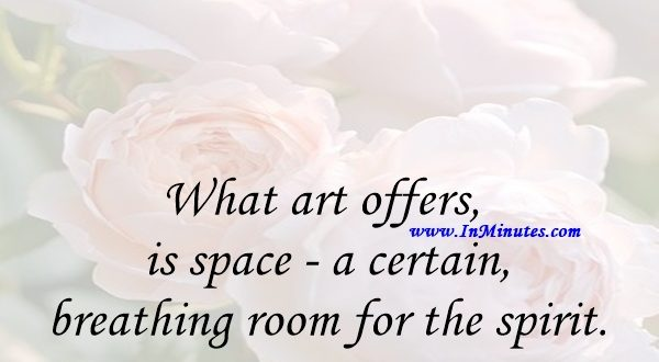 What art offers is space - a certain breathing room for the spirit.John Updike