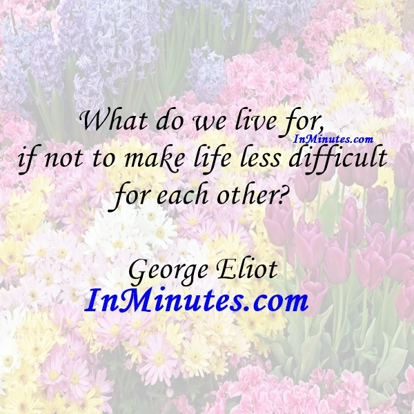 What do we live for, if not to make life less difficult for each other George Eliot