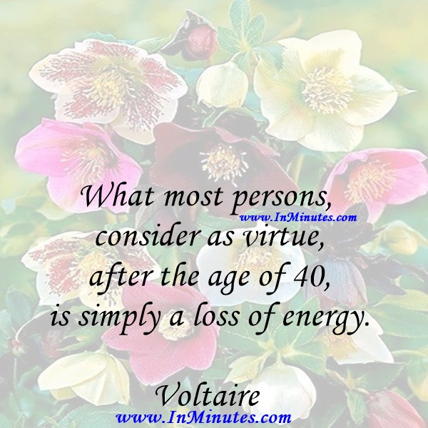 What most persons consider as virtue, after the age of 40 is simply a loss of energy.Voltaire