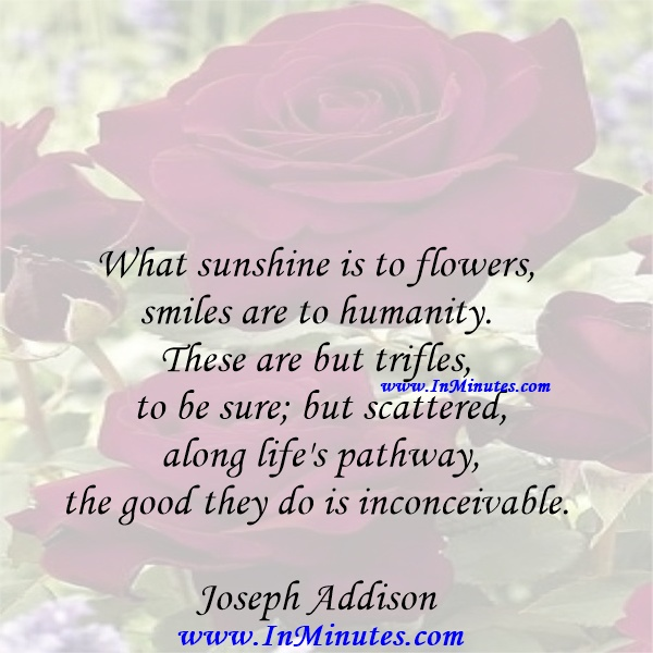 What sunshine is to flowers, smiles are to humanity. These are but trifles, to be sure; but scattered along life's pathway, the good they do is inconceivable.Joseph Addison