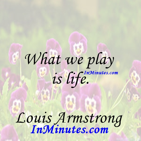 What we play is life. Louis Armstrong