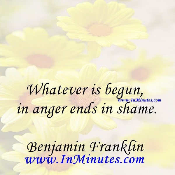 Whatever is begun in anger ends in shame.Benjamin Franklin