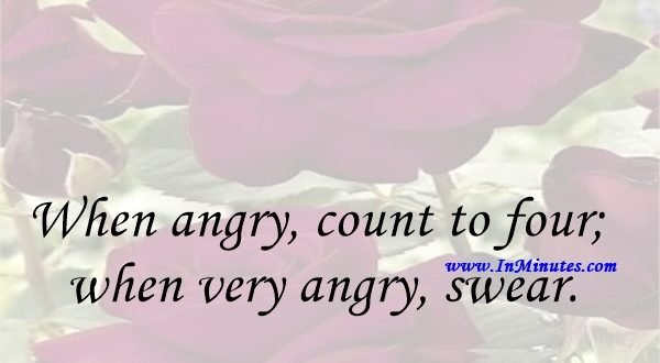 When angry, count to four; when very angry, swear.Mark Twain