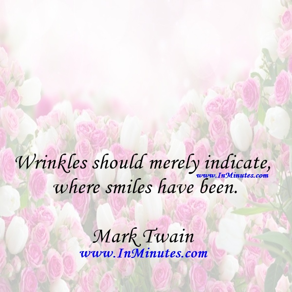Wrinkles should merely indicate where smiles have been.Mark Twain