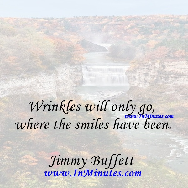 Wrinkles will only go where the smiles have been.Jimmy Buffett