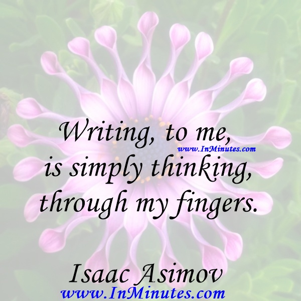 Writing, to me, is simply thinking through my fingers.Isaac Asimov