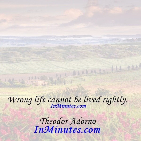 Wrong life cannot be lived rightly. Theodor Adorno