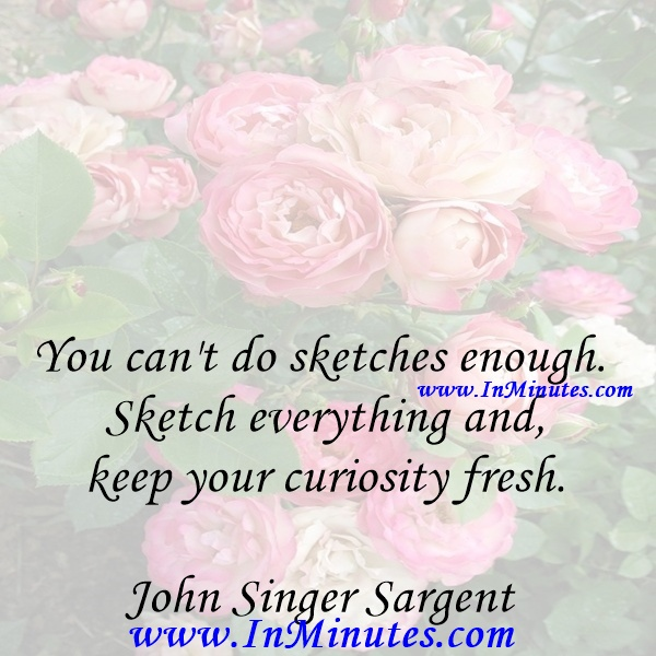 You can't do sketches enough. Sketch everything and keep your curiosity fresh.John Singer Sargent
