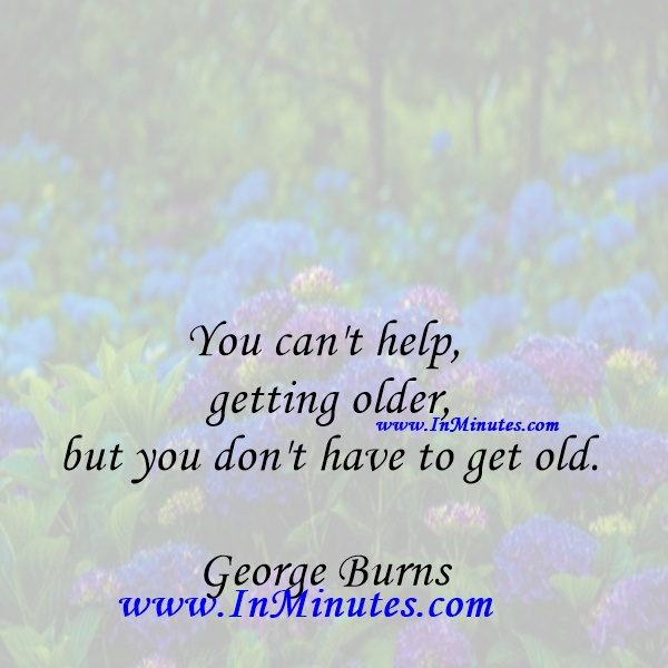 You can't help getting older, but you don't have to get old.George Burns