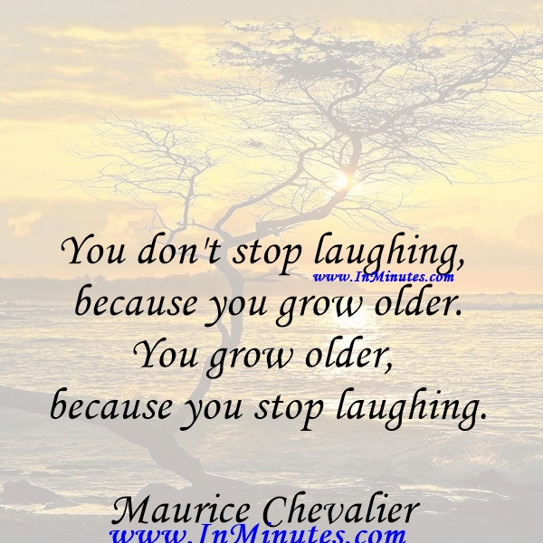 You don't stop laughing because you grow older. You grow older because you stop laughing.Maurice Chevalier