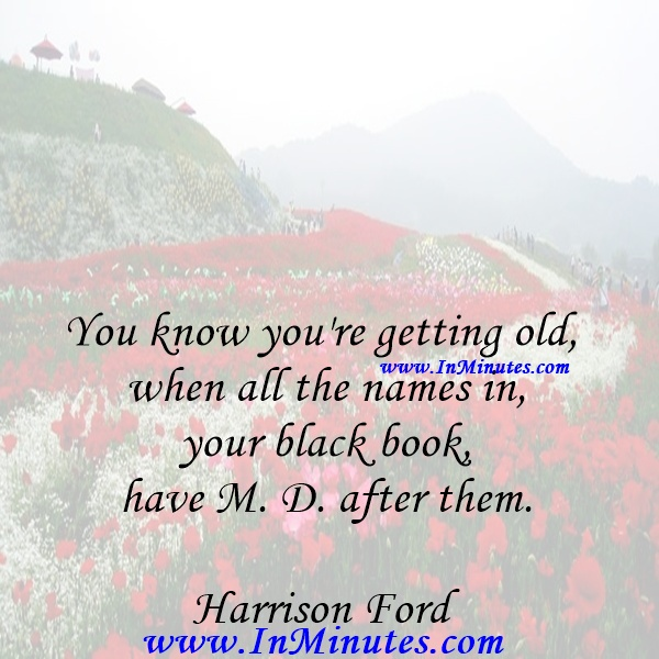You know you're getting old when all the names in your black book have M. D. after them.Harrison Ford