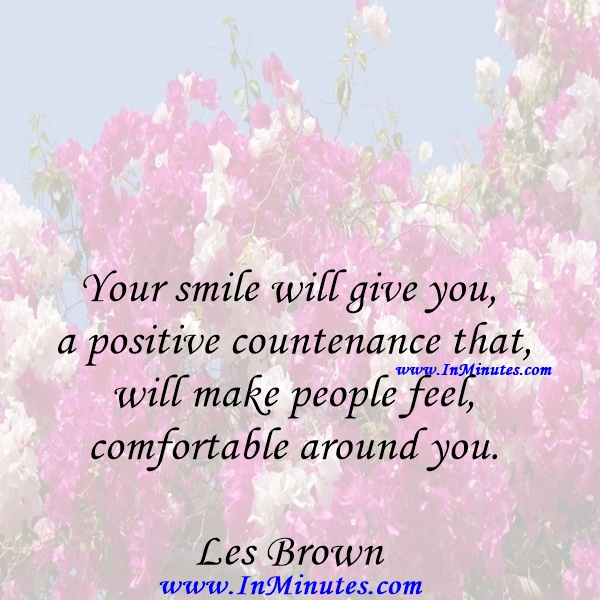 Your smile will give you a positive countenance that will make people feel comfortable around you.Les Brown