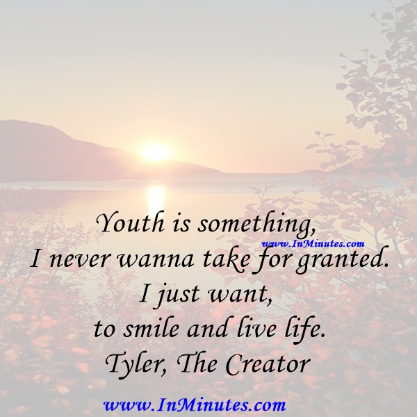 Youth is something I never wanna take for granted. I just want to smile and live life.Tyler, The Creator