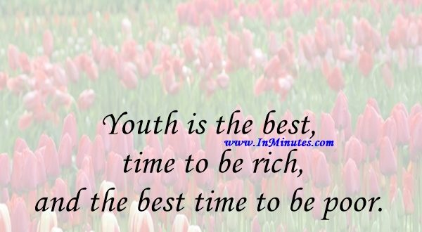 Youth is the best time to be rich, and the best time to be poor.Euripides