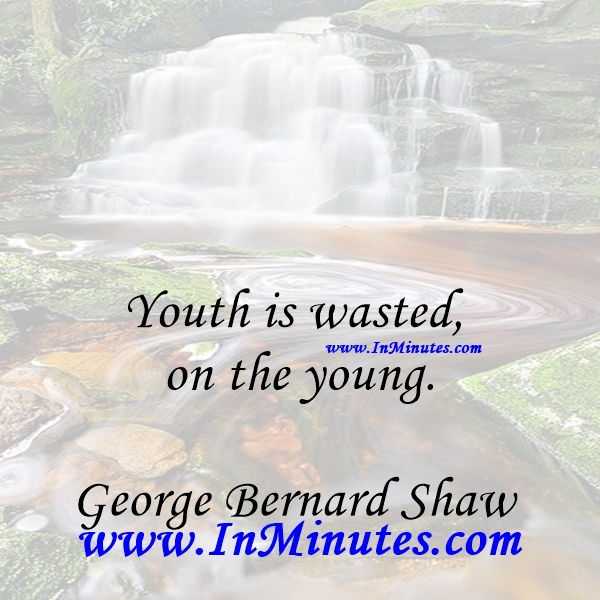 Youth is wasted on the young.George Bernard Shaw