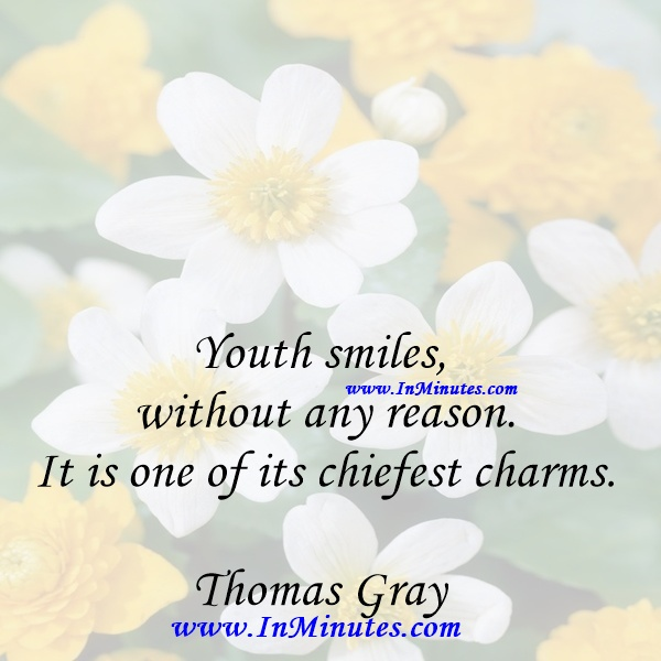 Youth smiles without any reason. It is one of its chiefest charms.Thomas Gray