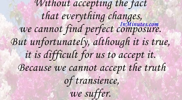 Without accepting the fact that everything changes, we cannot find perfect composure. But unfortunately, although it is true, it is difficult for us to accept it. Because we cannot accept the truth of transience, we suffer. Shunryu Suzuki