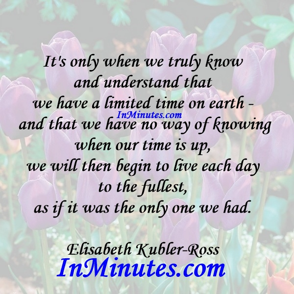 understand-limited-time-earth-knowing-time-up-live-day-fullest-had-elisabeth-kubler-ross