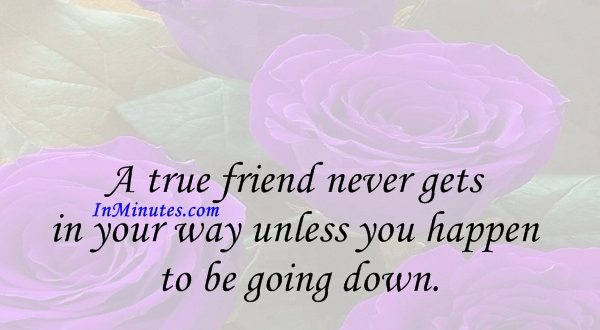 A true friend never gets in your way unless you happen to be going down. Arnold H. Glasow