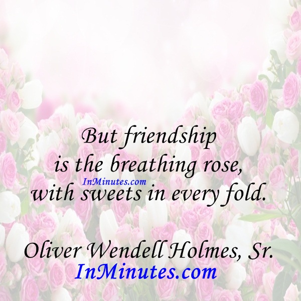 But friendship is the breathing rose, with sweets in every fold. Oliver Wendell Holmes, Sr.