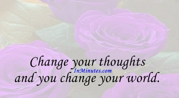 Change your thoughts and you change your world. Norman Vincent Peale