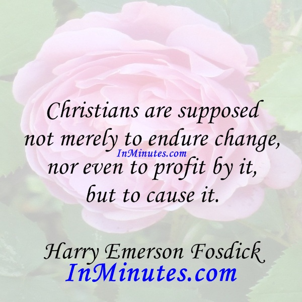 Christians are supposed not merely to endure change, nor even to profit by it, but to cause it. Harry Emerson Fosdick