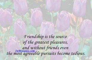 Friendship is the source of the greatest pleasures, and without friends even the most agreeable pursuits become tedious. Thomas Aquinas