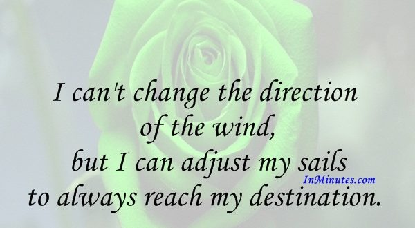 I can't change the direction of the wind, but I can adjust my sails to always reach my destination. Jimmy Dean
