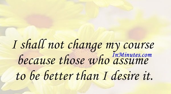 I shall not change my course because those who assume to be better than I desire it. Victoria Woodhull
