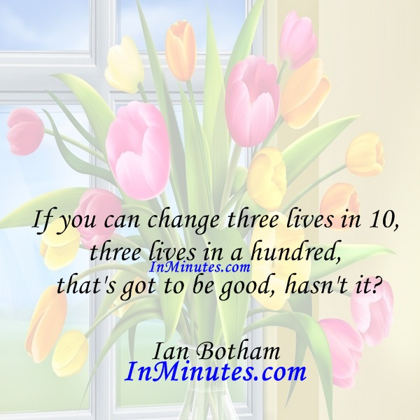 If you can change three lives in 10, three lives in a hundred, that's got to be good, hasn't it Ian Botham