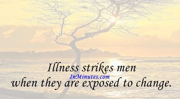 Illness strikes men when they are exposed to change. Herodotus