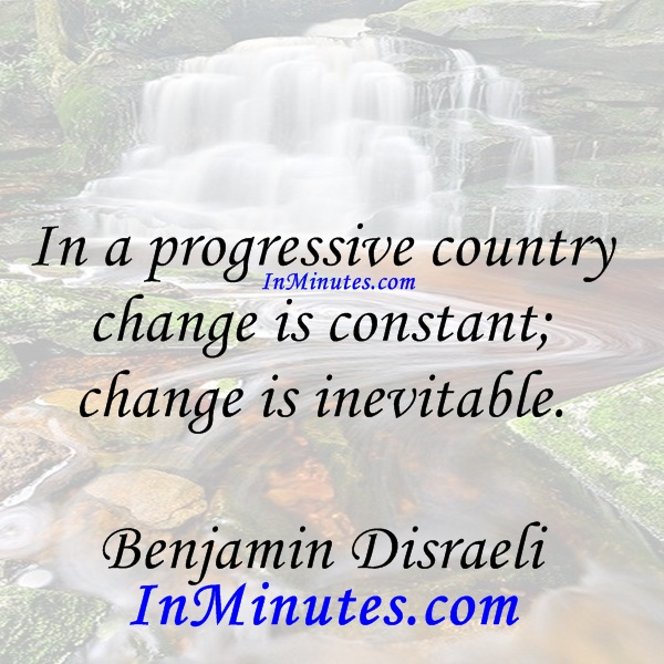 In a progressive country change is constant; change is inevitable. Benjamin Disraeli