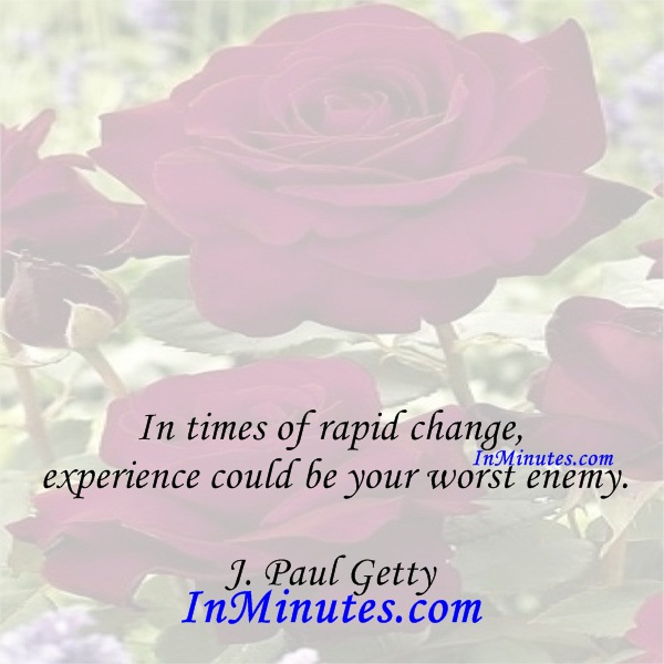 In times of rapid change, experience could be your worst enemy. J. Paul Getty