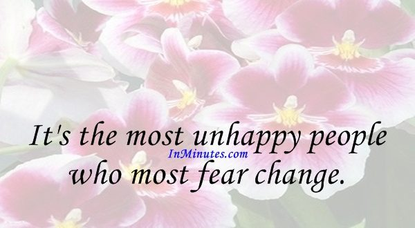 It's the most unhappy people who most fear change. Mignon McLaughlin