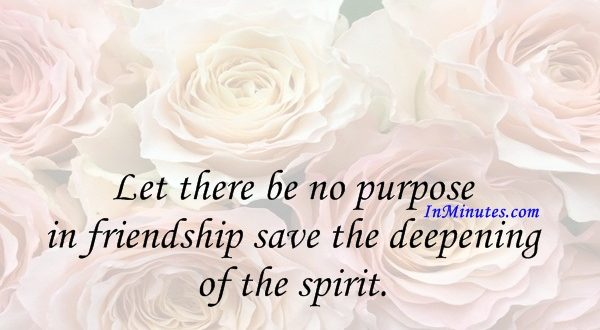 Let there be no purpose in friendship save the deepening of the spirit. Khalil Gibran