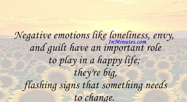 Negative emotions like loneliness, envy, and guilt have an important role to play in a happy life; they're big, flashing signs that something needs to change. Gretchen Rubin