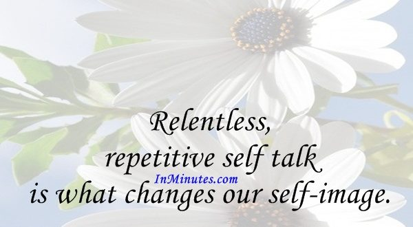 Relentless, repetitive self talk is what changes our self-image. Denis Waitley